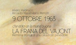 """Presentazione del Libro """"9 OTTOBRE 1963 che Iddio ce la mandi buona  LA  FRANA DEL VAJONT  Memoria storica di una catastrofe prevedibile"""""""